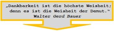 """""""Dankbarkeit ist die höchste Weisheit;    denn es ist die Weisheit der Demut.""""  Walter Gerd Bauer"""