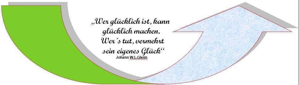 """""""Wer glücklich ist, kann                         glücklich machen.                         Wer´s tut, vermehrt                         sein eigenes Glück""""  Johann W.L.Gleim"""