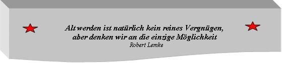 Alt werden ist natürlich kein reines Vergnügen,  aber denken wir an die einzige Möglichkeit   Robert Lemke